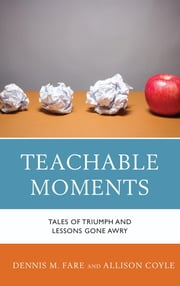 Teachable Moments - Tales of Triumph and Lessons Gone Awry ebook by Dennis M. Fare, Allison Coyle