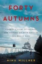 Forty Autumns - A Family's Story of Courage and Survival on Both Sides of the Berlin Wall ebook by Nina Willner