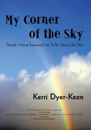 My Corner of the Sky - THOUGH I NEVER EXPECTED LIFE TO BE QUITE LIKE THIS! ebook by Kerri Dyer-Keen