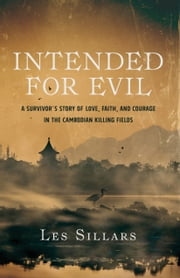 Intended for Evil - A Survivor's Story of Love, Faith, and Courage in the Cambodian Killing Fields ebook by Les Sillars