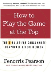 How to Play the Game at the Top - The 9 Rules for Consummate Corporate Effectiveness ebook by Fenorris Pearson
