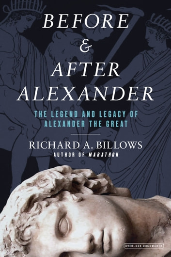 Before and After Alexander - The Legend and Legacy of Alexander the Great ebook by Richard A. Billows