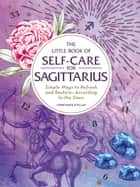 The Little Book of Self-Care for Sagittarius - Simple Ways to Refresh and Restore—According to the Stars ebook by Constance Stellas