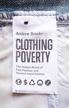 Clothing Poverty - The Hidden World of Fast Fashion and Second-Hand Clothes ebook by Andrew Brooks