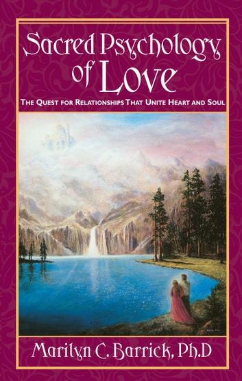 Sacred Psychology of Love - The Quest for Relationships That Unite Heart and Soul ebook by Marilyn C. Barrick Ph.D.