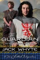 The Guardian - A Tale of Scottish Independence ebook by Jack Whyte