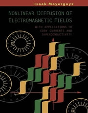 Nonlinear Diffusion of Electromagnetic Fields - With Applications to Eddy Currents and Superconductivity ebook by Isaak D. Mayergoyz