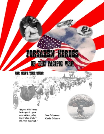 Forsaken Heroes of the Pacific War - One Man's True Story ebook by Don Morrow,Kevin Moore