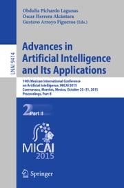 Advances in Artificial Intelligence and Its Applications - 14th Mexican International Conference on Artificial Intelligence, MICAI 2015, Cuernavaca, Morelos, Mexico, October 25-31, 2015, Proceedings, Part II ebook by Obdulia Pichardo Lagunas,Oscar Herrera Alcántara,Gustavo Arroyo Figueroa