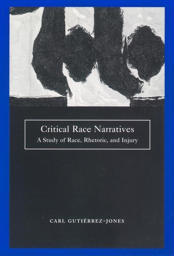 Critical Race Narratives - A Study of Race, Rhetoric and Injury ebook by Carl Gutierrez-Jones