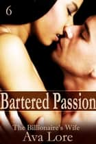 Bartered Passion: The Billionaire's Wife, Part 6 ebook by Ava Lore
