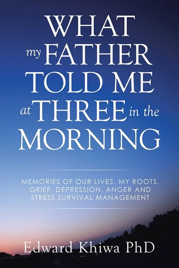 What My Father Told Me at Three in the Morning - Memories of Our Lives, My Roots, Grief, Depression, Anger and Stress Survival Management ebook by Edward Khiwa PhD