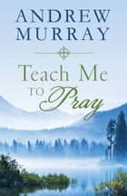 Teach Me to Pray: Lightly-Updated Devotional Readings from the Works of Andrew Murray ebook by Andrew Murray