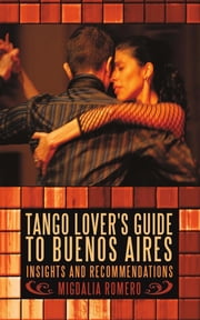 Tango Lover's Guide to Buenos Aires - Insights and Recommendations eBook by Migdalia Romero