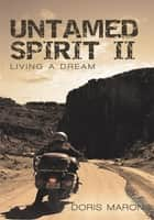 Untamed Spirit Ii - Living a Dream ebook by Doris Maron
