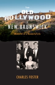 From Old Hollywood to New Brunswick - Memories of a Wonderful Life ebook by Charles Foster