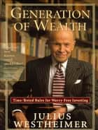 Generation of Wealth: Time-Tested Rules for Worry-Free Investing ebook by Julius Westheimer