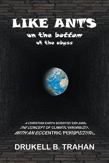 Like Ants on the Bottom of the Abyss - A Christian Earth Scientist Explains the Concept of Climate Variability with an Eccentric Perspective ebook by Drukell B. Trahan