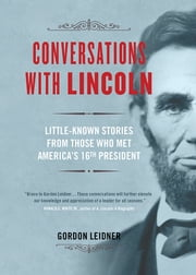 Conversations with Lincoln - Little-Known Stories from Those Who Met America's 16th President ebook by Gordon Leidner