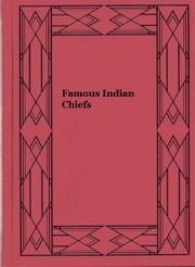 Famous Indian Chiefs - Their Battles, Treaties, Sieges, and Struggles with the Whites for the Possession of America ebook by Charles H. L. Johnston