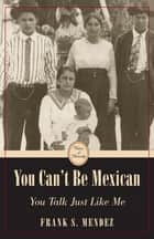 You Can't Be Mexican ebook by Frank S. Mendez