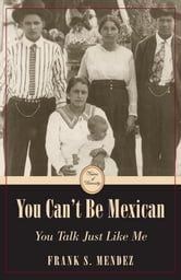 You Can't Be Mexican: You Talk Like Me ebook by Frank S. Mendez