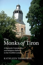 The Monks of Tiron - A Monastic Community and Religious Reform in the Twelfth Century ebook by Dr Kathleen Thompson