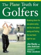 The Plane Truth for Golfers : Breaking Down the One-plane Swing and the Two-Plane Swing and Finding the One That's Right for You ebook by Hardy, Jim