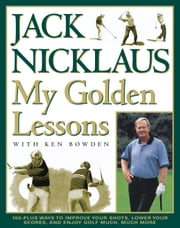 My Golden Lessons - 100-Plus Ways to Improve Your Shots, Lower Your Scores and Enjoy Golf Much, Much More ebook by Jack Nicklaus, Ken Bowden, Jim McQueen
