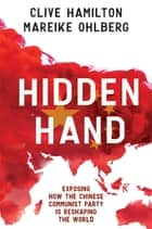 Hidden Hand - Exposing how the Chinese Communist Party is reshaping the world ebook by Clive Hamilton, Mareike Ohlberg