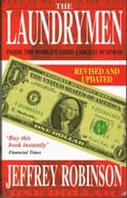 The Laundrymen: Inside Money Laundering, The World's Third Largest Business ebook by Jeffrey Robinson