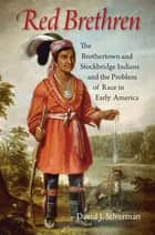 Red Brethren - The Brothertown and Stockbridge Indians and the Problem of Race in Early America ebook by