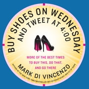 Buy Shoes on Wednesday and Tweet at 4:00 - More of the Best Times to Buy This, Do That, and Go There ebook by Mark Di Vincenzo