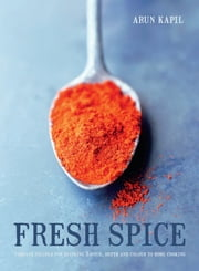 Fresh Spice - Vibrant recipes for bringing flavour, depth and colour to home cooking ebook by Arun Kapil