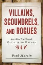 Villains, Scoundrels, and Rogues - Incredible True Tales of Mischief and Mayhem ebook by Paul Martin