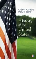 History of the United States - Illustrated Edition: The Great Migration, The American Revolution, The Formation of the Constitution, Foundations of the Union, Civil War and Reconstruction, America as World Power (From the Colonial Period to World War I) ebook by Charles A. Beard, Mary R. Beard