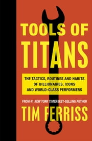 Tools of Titans - The Tactics, Routines, and Habits of Billionaires, Icons, and World-Class Performers ebook by Timothy Ferriss