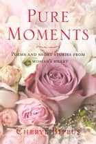 Pure Moments - Poems and short stories from a woman's heart ebook by Cheryl Bippus