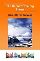 The Honor Of The Big Snows ebook by Curwood James Oliver