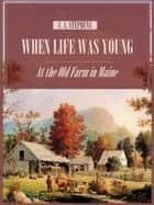 When Life Was Young : At the Old Farm in Maine (Illustrated) ebook by C. A. Stephens