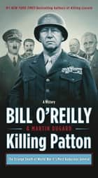 Killing Patton - The Strange Death of World War II's Most Audacious General eBook by Bill O'Reilly, Martin Dugard