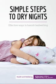 Simple Steps to Dry Nights - Effective ways to banish bedwetting ebook by 50MINUTES.COM