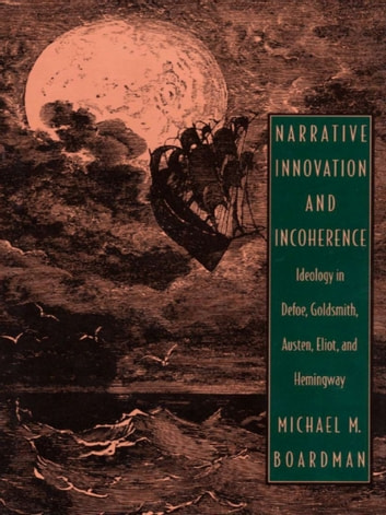 Narrative Innovation and Incoherence - Ideology in Defoe, Goldsmith, Austen, Eliot, and Hemingway ebook by Michael M. Boardman