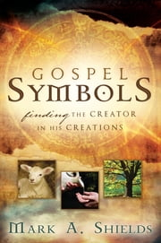 Gospel Symbols - Finding the Creator in His Creations ebook by Mark A. Shields