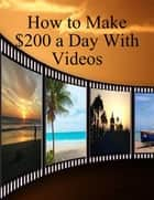 How to Make $200 a Day With Videos ebook by BookLover