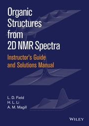 Instructor's Guide and Solutions Manual to Organic Structures from 2D NMR Spectra, Instructor's Guide and Solutions Manual ebook by L. D. Field, H. L. Li, A. M. Magill