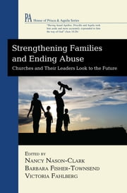 Strengthening Families and Ending Abuse - Churches and Their Leaders Look to the Future ebook by Nancy Nason-Clark, Barbara Fisher-Townsend