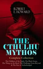 THE CTHULHU MYTHOS – Complete Collection: The Children of the Night, The Black Stone, The Thing on the Roof, The Challenge From Beyond & The Fire of Asshurbanipal - The Gateway into the Ancient Dimension of Terror Inhabited with Unspeakable Creatures, a Pantheon of Alien Extra-Dimensional Deities and Mythical Horrors Which Predate Humanity ebook by Robert E. Howard