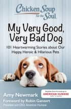 Chicken Soup for the Soul: My Very Good, Very Bad Dog - 101 Heartwarming Stories about Our Happy, Heroic & Hilarious Pets ebook by Amy Newmark, Robin Ganzert