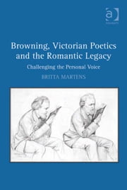 Browning, Victorian Poetics and the Romantic Legacy - Challenging the Personal Voice ebook by Dr Britta Martens